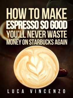 How to Make Espresso So Good You'll Never Waste Money on Starbucks Again (The Coffee Maest ...