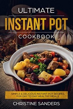 Ultimate Instant Pot Cookbook: Simple & Delicious Instant Pot Recipes For Day To Day Healthy ...