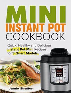 Mini Instant Pot Cookbook: Quick, Healthy and Delicious Instant Pot Mini Recipes for 3 Quart Models