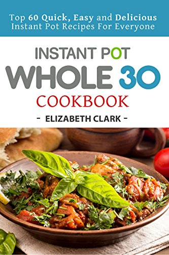 Instant Pot Whole 30 Cookbook Top 60 Quick Easy And Delicious Instant Pot Recipes For Everyone