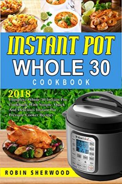 Instant Pot Whole 30 Cookbook : 2018 Complete Whole 30 Instant Pot Cookbook with Simple, Quick a ...