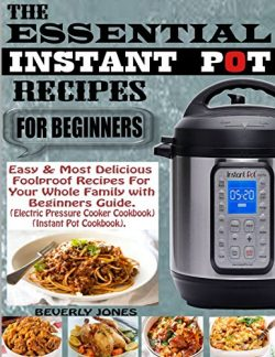 THE ESSENTIAL INSTANT POT RECIPES FOR BEGINNERS: Easy & Most Delicious Foolproof Recipes for ...