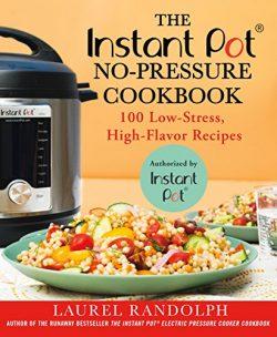 The Instant Pot  No-Pressure Cookbook: 100 Low-Stress, High-Flavor Recipes