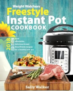 Weight Watchers Instant Pot 2018 Freestyle Cookbook: 130+ Affordable, Quick & Easy WW Smart  ...