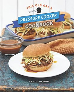 This Old Gal's Pressure Cooker Cookbook: Nearly 100 Easy and Delicious Recipes for Your In ...