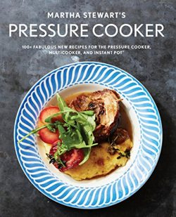 Martha Stewart's Pressure Cooker: 100+ Fabulous New Recipes for the Pressure Cooker, Multi ...