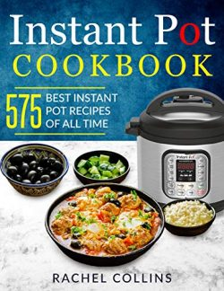 Instant Pot Pressure Cooker Cookbook: 575 Best Instant Pot Recipes of All Time (with Nutrition F ...