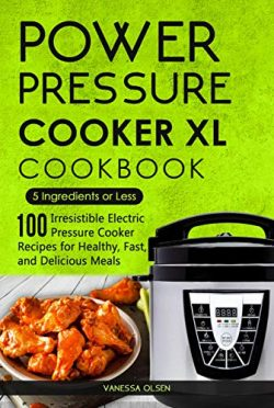 Power Pressure Cooker XL Cookbook: 5 Ingredients or Less – 100 Irresistible Electric Press ...
