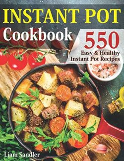 Instant Pot Cookbook: 550 Easy and Healthy Instant Pot Recipes That Anyone Can Cook, Even If You ...