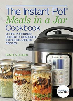 The Instant Pot® Meals in a Jar Cookbook: 50 Pre-Portioned, Perfectly Seasoned Pressure Cooker R ...