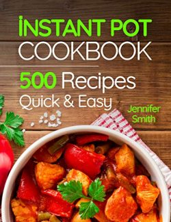 Instant Pot Pressure Cooker Cookbook: 500 Everyday Recipes for Beginners and Advanced Users. Try ...