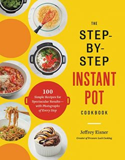 The Step-by-Step Instant Pot Cookbook: 100 Simple Recipes for Spectacular Results–with Pho ...