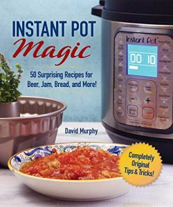 Instant Pot Magic: 50 Surprising Recipes for Beer, Jam, Bread, and More!