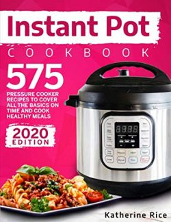 Instant Pot Pressure Cooker Cookbook: 575 Recipes To Cover All The Basics And Cook Healthy Meals ...