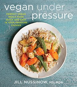 Vegan Under Pressure: Perfect Vegan Meals Made Quick and Easy in Your Pressure Cooker