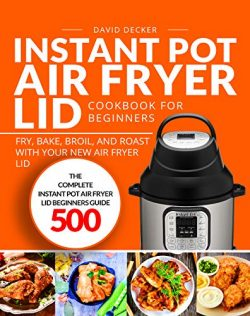 Instant Pot Air Fryer Lid Cookbook for Beginners: The Complete Instant Pot Air Fryer Lid Beginne ...
