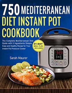 750 Mediterranean Diet Instant Pot Cookbook: The Complete Mediterranean Diet Guide with 5 Ingred ...